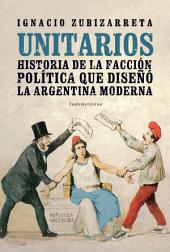 Unitarios: Historia de la facción política que diseñó la Argentina moderna