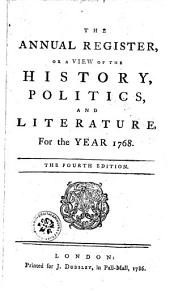 THE ANNUAL REGISTER, OR, A VIEW OF THE HISTORY, POLITICS, AND LITERATURE.: For the YEAR 1768