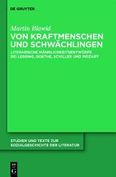 Von Kraftmenschen und Schwächlingen: Literarische Männlichkeitsentwürfe bei Lessing, Goethe, Schiller und Mozart