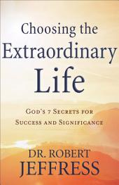 Choosing the Extraordinary Life: God's 7 Secrets for Success and Significance