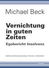 Vernichtung in guten Zeiten: Egobericht Insolvenz - Siebenundzwanzig Essays, Notizen, Anekdoten