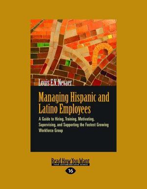 Managing Hispanic and Latino Employees  A Guide to Hiring  Training  Motivating  Supervising  and Supporting the Fastest Growing Workforce Group  Larg