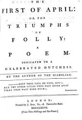 The First of April: Or, the Triumphs of Folly: a Poem: Dedicated to a Celebrated Dutchess. By the Author of The Diaboliad, Volume 2