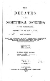 The Debates of the Constitutional Convention of the State of Iowa: Assembled at Iowa City, Monday, January 19, 1857 : Being a Full ... Report of the Debates and Proceedings, Volume 1