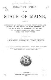 Constitution of the State of Maine: Formed in Convention at Portland, October Twenty-ninth, and Adopted ... on the Sixth Day of December A.D. 1819 ... Together with Amendments Subsequently Made Thereto ...