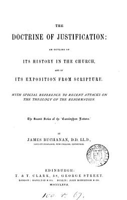 The Doctrine of Justification  an Outline of Its History in the Church  and of Its Exposition from Scripture  With Special Reference to Recent Attacks on the Theology of the Reformation  The Second Series of the  Cunningham Lectures    PDF