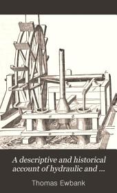 A Descriptive and Historical Account of Hydraulic and Other Machines for Raising Water, Ancient and Modern: With Observations on Various Subjects Connected with the Mechanic Arts, Including the Progressive Development of the Steam Engine. In Five Books