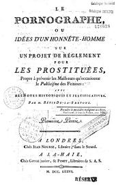 Le Pornographe, ou Idées d'un honnête-homme sur un projet de réglement pour les prostituées, propre à prévenir les malheurs qu'occasionne le publicisme des femmes, avec des notes historiques et justificatives. Par M. Rétif De-La-Bretone...
