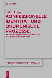 Konfessionelle Identität und ökumenische Prozesse: Analysen zum interkonfessionellen Diskurs des Christentums