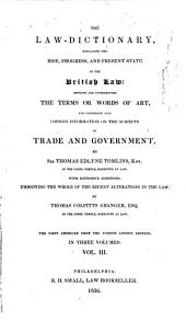 The Law-dictionary, Explaining the Rise, Progress, and Present State, of the British Law: Defining and Interpreting the Terms Or Words of Art ; and Also Comprising Copious Information on the Subjects of Trade, and Government, Volume 3