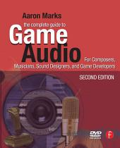The Complete Guide to Game Audio: For Composers, Musicians, Sound Designers, Game Developers, Edition 2