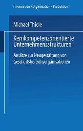 Kernkompetenzorientierte Unternehmensstrukturen: Ansätze zur Neugestaltung von Geschäftsbereichsorganisationen