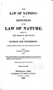 The Law of Nations: Or, Principles of the Law of Nature, Applied to the Conduct and Affairs of Nations and Sovereigns ... : a Work Tending to Display the True Interest of Powers