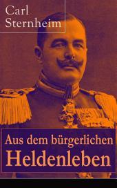 Aus dem bürgerlichen Heldenleben (Vollständige Ausgabe): Bissige Satire über die Moralvorstellungen des Bürgertums der wilhelminischen Zeit: Die Hose + Bürger Schippel + Der Snob + 1913 + Das Fossil