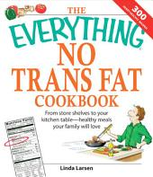The Everything No Trans Fats Cookbook: From Store Shelves to Your Kitchen Table--healthy Meals Your Family Will Love