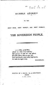 """An Humble Address to the Most High, Most Mighty, and Most Puissant, the Sovereign People. [With special reference to Thomas Paine's """"Rights of Man.""""]"""
