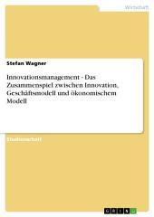 Innovationsmanagement - Das Zusammenspiel zwischen Innovation, Geschäftsmodell und ökonomischem Modell