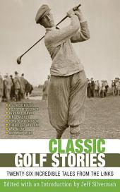 Classic Golf Stories: 26 Incredible Tales from the Links