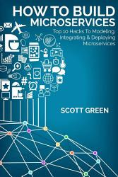 How To Build Microservices Top 10 Hacks To Modeling Integrating Deploying Microservices Book PDF