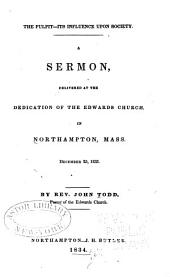 The Pulpit--its Influence Upon Society: A Sermon, Delivered at the Dedication of the Edwards Church in Northampton, Mass., December 25, 1833