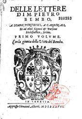 Delle lettere di M. Pietro Bembo a sommi pontefici, a cardinali et ad altri signori et persone ecclesiastice scritte, primo volume , con la giunta de la vita del Bembo