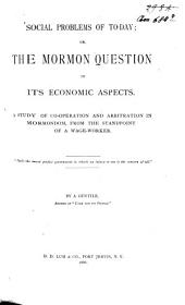 Social Problems of Today: Or, the Mormon Question in Its Economic Aspects ; a Study of Co-operation and Arbitration in Mormondom, from the Standpoint of a Wage-worker