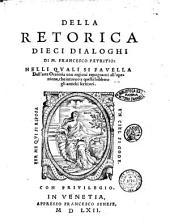 Della retorica dieci dialoghi di M. Francesco Patritio: nelli quali si fauella dell'arte oratoria con ragioni repugnanti all'openione, che intorno a quella hebbero gli antichi scrittori