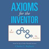 Axioms for the Inventor: Twenty Two Tips to Produce Patentable Inventions