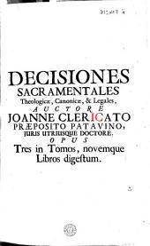 Decisiones sacramentales, theologicae, canonicae & legales: in quibus tota materia sacramentorum, theologicae moralis, juris canonici & quaestiones plurimae juris civilis traduntur, explicantur & dilucidantur ...