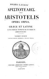 Aristotelis opera omnia: Graece et Latine, cum indice nominum et rerum absolutissimo, Volume 1