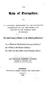 The Law of Turnpikes: Or, An Analytical Arrangement Of, and Illustrative Commentaries On, All the General Acts Relative to the Turnpike Roads of England. The Whole Being in Answer to the Following Questions: 1st. What are the General Acts Now in Force? 2d. What is the Extent of Them? 3d. How Do They Affect Every Turnpike Road?