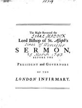 The Duty and Advantages of Encouraging Public Infirmaries: A Sermon, Preached Before His Grace Charles Duke of Richmond, Lenox, and Aubigny, President; and the Governors of the London Infirmary, in Goodman's-Fields, ... at the Parish Church of St. Mary-le-Bow, on Friday, March 25, 1743. By ... Isaac, Lord Bishop of St. Asaph. ...
