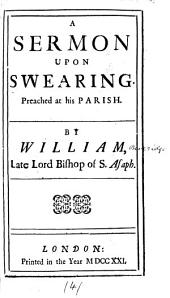 A Sermon Upon Swearing: Preached at His Parish. By William, Late Lord Bishop of S. Asaph