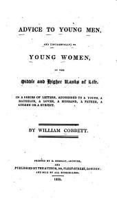Advice to Young Men, and (incidentally) to Young Women, in the Middle and Higher Ranks of Life: In a Series of Letters, Addressed to a Youth, a Bachelor, a Lover, a Husband, a Father, a Citizen Or a Subject