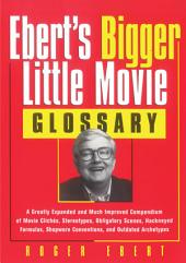 Ebert's Bigger Little Movie Glossary: A Greatly Expanded and Much Improved Compendium of Movie Clichés, Stereotypes, Obligatory Scenes, Hackneyed Formulas, Shopworn Conventions, and Outdated Archetypes