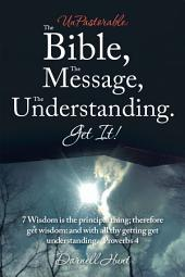 Unpastorable: the Bible, the Message, the Understanding. Get It!: 7 Wisdom Is the Principal Thing; Therefore Get Wisdom: and with All Thy Getting Get Understanding. Proverbs 4
