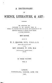 A Dictionary of Science, Literature, & Art: Comprising the Definitions and Derivations of the Scientific Terms in General Use, Together with the History and Descriptions of the Scientific Principles of Nearly Every Branch of Human Knowledge, Volume 1
