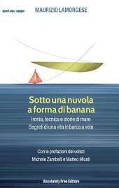 Sotto una nuvola a forma di banana: Ironia, tecnica e storie di mare. Segreti di una vita in barca a vela