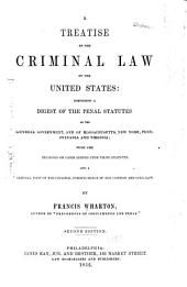 A Treatise on the Criminal Law of the United States: Comprising a Digest of the Penal Statutes of the General Government, and of Massachusetts, New York, Pennsylvania and Virginia; with the Decisions on Cases Arising Upon Those Statutes, and a General View of the Criminal Jurisprudence of the Common and Civil Law