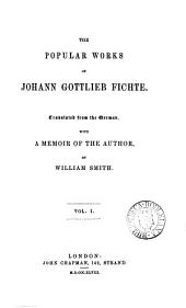 The popular works of Johann Gottlieb Fichte, tr., with a memoir of the author by W. Smith: Volume 1