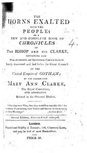 The Horns Exalted Over the People; Or a New and Complete Book of Chronicles of the Bishop [i.e. Frederick, Duke of York] and His Clarke, Containing Also Many ... Circumstances Lately ... Laid Before the Great Council of the United Empire of Gotham by ... M. A. Clarke ... and Assistants. Related in the Oriental Dialect [by H. L.]. Second Edition ... Enlarged