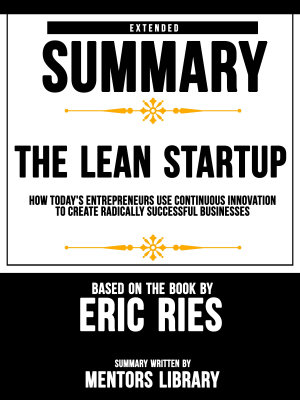Extended Summary Of The Lean Startup  How Today s Entrepreneurs Use Continuous Innovation To Create Radically Successful Businesses   Based On The Book By Eric Ries