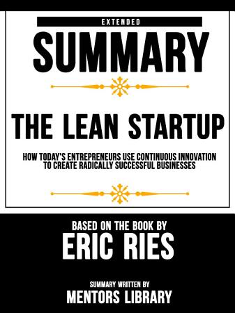 Extended Summary Of The Lean Startup  How Today s Entrepreneurs Use Continuous Innovation To Create Radically Successful Businesses   Based On The Book By Eric Ries PDF