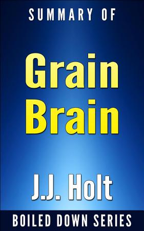 Grain Brain  The Surprising Truth About Wheat  Carbs and Sugars Your Brain s Silent Killers by Neurologist David Perlmutter    Summarized PDF
