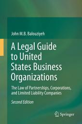 A Legal Guide to United States Business Organizations: The Law of Partnerships, Corporations, and Limited Liability Companies, Edition 2