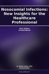 Nosocomial Infections: New Insights for the Healthcare Professional: 2012 Edition: ScholarlyBrief