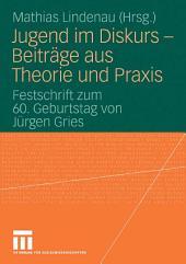 Jugend im Diskurs - Beiträge aus Theorie und Praxis: Festschrift zum 60. Geburtstag von Jürgen Gries