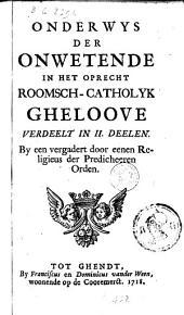 Onderwys der onwetende in het oprecht Roomsch-catholyk gheloove: Verdeelt in II. deelen