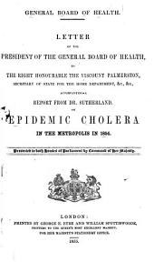 Letter of the President of the General Board of Health to the Right Honourable the Viscount Palmerston: Accompanying a Report from Dr. Sutherland on Epidemic Cholera in the Metropolis in 1854