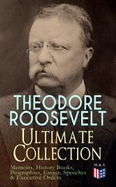 THEODORE ROOSEVELT - Ultimate Collection: Memoirs, History Books, Biographies, Essays, Speeches &Executive Orders: America and the World War, The Ancient Irish Sagas, The Naval War of 1812, Hero Tales From American History, Winning of the West, Through the Brazilian Wilderness, History as Literature...